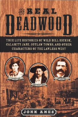 The Real Deadwood: True Life Histories of Wild Bill Hickok, Calamity Jane, Outlaw Towns, and Other Characters of the Lawless West - Ames, John Edwards