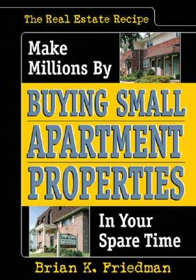 The Real Estate Recipe: Make Millions by Buying Small Apartment Properties in Your Spare Time - Friedman, Brian K