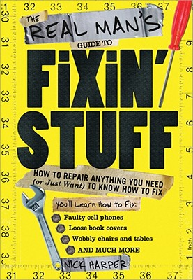 The Real Man's Guide to Fixin' Stuff: How to Repair Anything You Need (or Just Want) to Know How to Fix - Harper, Nick