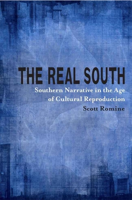 The Real South: Southern Narrative in the Age of Cultural Reproduction - Romine, Scott