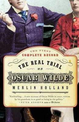 The Real Trial of Oscar Wilde: The First Uncensored Transcript of the Trial of Oscar Wilde Vs. John Douglas, Marquess of Queensberry, 1895 - Holland, Merlin