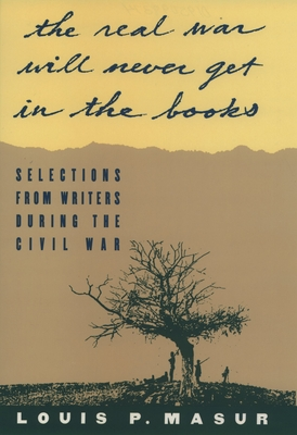 The Real War Will Never Get in the Books: Selections from Writers During the Civil War - Masur, Louis P (Editor)