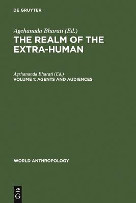 The Realm of the Extra-Human: Agents and Audiences Volume 1 - Bharati, Agrhananda (Editor)