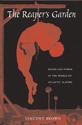 The Reaper's Garden: Death and Power in the World of Atlantic Slavery - Brown, Vincent, LLB