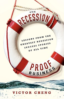 The Recession-Proof Business: Lessons from the Greatest Recession Success Stories of All Time - Cheng, Victor