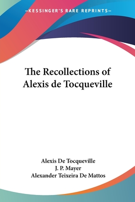 The Recollections of Alexis de Tocqueville - de Tocqueville, Alexis, and Mayer, J P (Editor), and Teixeira De Mattos, Alexander (Translated by)