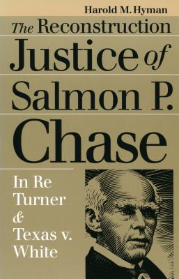 The Reconstruction Justice of Salmon P. Chase: In Re Turner and Texas v. White - Hyman, Harold Melvin