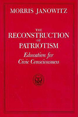 The Reconstruction of Patriotism: Education for Civic Consciousness - Janowitz, Morris