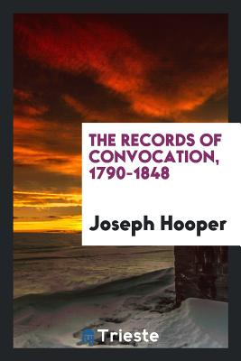 The Records of Convocation, 1790-1848 - Hooper, Joseph