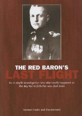 The Red Baron's Last Flight: An in Depth Investigation Into What Really Happened on the Day Von Richthofen Was Shot Down - Franks, Norman