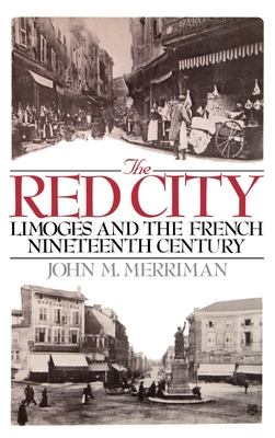 The Red City: Limoges and the French Nineteenth Century - Merriman, John M