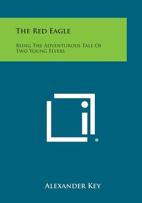 The Red Eagle: Being the Adventurous Tale of Two Young Flyers - Key, Alexander
