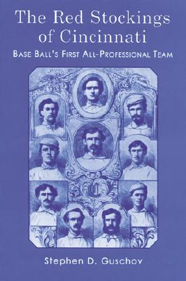 The Red Stockings of Cincinnati: Base Ball's First All-Professional Team and Its Historic 1869 and 1870 Seasons - Guschov, Stephen D