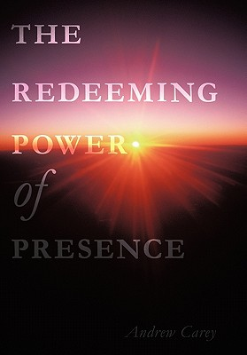 The Redeeming Power of Presence - Carey, Andrew