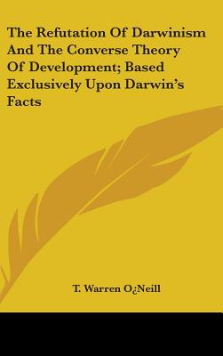 The Refutation of Darwinism and the Converse Theory of Development; Based Exclusively Upon Darwin's Facts - O'Neill, T Warren