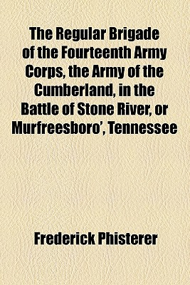 The Regular Brigade of the Fourteenth Army Corps, the Army of the Cumberland, in the Battle of Stone River, or Murfreesboro', Tennessee, from December - Phisterer, Frederick