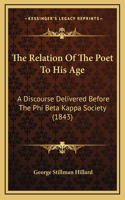 The Relation of the Poet to His Age: A Discourse Delivered Before the Phi Beta Kappa Society (1843) - Hillard, George Stillman