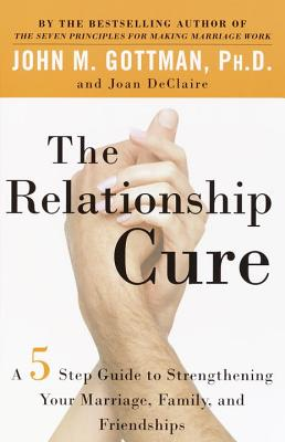 The Relationship Cure: A 5 Step Guide to Strengthening Your Marriage, Family, and Friendships - Gottman, John, and Declaire, Joan