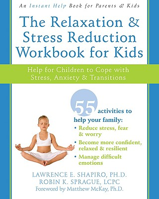 The Relaxation and Stress Reduction Workbook for Kids: Help for Children to Cope with Stress, Anxiety, and Transitions - Shapiro, Lawrence E, Dr., PhD, and Sprague, Robin K, and McKay, Matthew, PhD (Foreword by)
