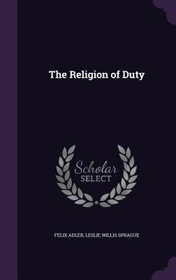The Religion of Duty - Adler, Felix, and Sprague, Leslie Willis