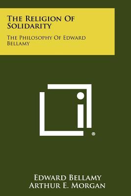 The Religion Of Solidarity: The Philosophy Of Edward Bellamy - Bellamy, Edward, and Morgan, Arthur E