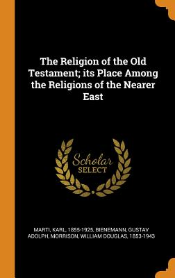 The Religion of the Old Testament; Its Place Among the Religions of the Nearer East - Marti, Karl, and Bienemann, Gustav Adolph, and Morrison, William Douglas