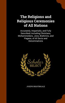 The Religions and Religious Ceremonies of All Nations: Accurately, Impartially, and Fully Described; Including Christians, Mohammedans, Jews, Brahmins, and Pagans, of All Sects and Denominations - Nightingale, Joseph