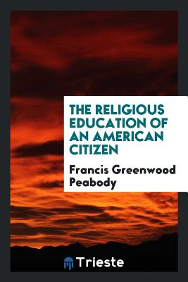 The Religious Education of an American Citizen - Peabody, Francis Greenwood