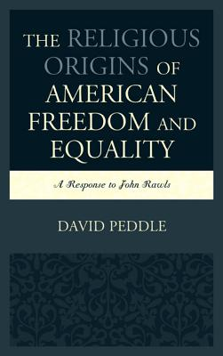 The Religious Origins of American Freedom and Equality: A Response to John Rawls - Peddle, David