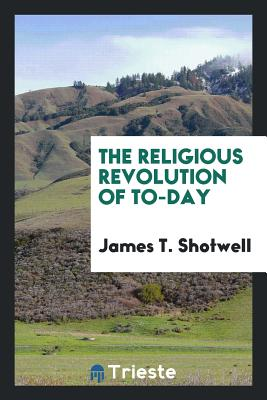 The Religious Revolution of To-Day - Shotwell, James T