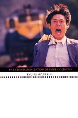 The Remasculinization of Korean Cinema - Kim, Kyung Hyun