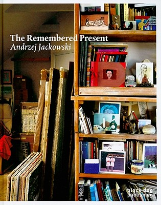 The Remembered Present: Andrzej Jackowski - Hyman, Timothy (Contributions by), and Josipovici, Gabriel (Contributions by), and Tucker, Michael (Contributions by)