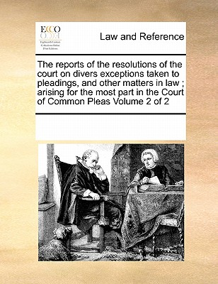 The Reports of the Resolutions of the Court on Divers Exceptions Taken to Pleadings, and Other Matters in Law; Arising for the Most Part in the Court of Common Pleas Volume 2 of 2 - Multiple Contributors