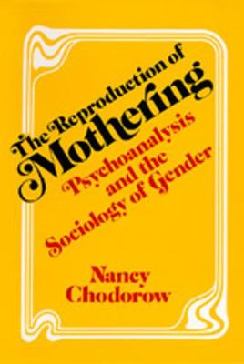 The Reproduction of Mothering: Psychoanalysis and the Sociology of Gender - Chodorow, Nancy J