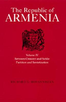 The Republic of Armenia, Vol. IV: Between Crescent and Sickle - Partition and Sovietization - Hovannisian, Richard G