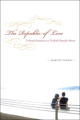 The Republic of Love: Cultural Intimacy in Turkish Popular Music - Stokes, Martin