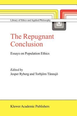 The Repugnant Conclusion: Essays on Population Ethics - Ryberg, Jesper (Editor), and Tannsjo, Torbjorn (Editor)