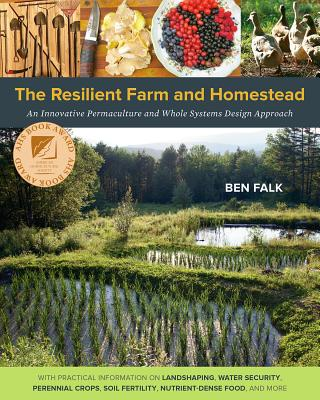 The Resilient Farm and Homestead: An Innovative Permaculture and Whole Systems Design Approach - Falk, Ben