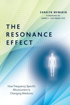 The Resonance Effect: How Frequency Specific Microcurrent Is Changing Medicine - McMakin, Carolyn, and Oschman, James L, PhD (Foreword by)