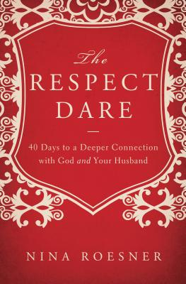 The Respect Dare: 40 Days to a Deeper Connection with God and Your Husband - Roesner, Nina