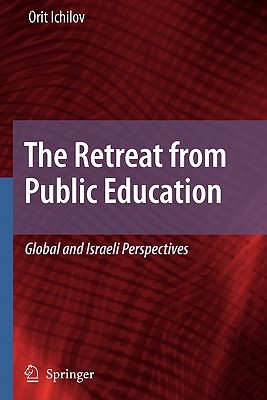 The Retreat from Public Education: Global and Israeli Perspectives - Ichilov, Orit
