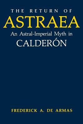 The Return of Astraea: An Astral-Imperial Myth in Calderón - de Armas, Frederick a