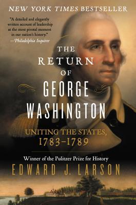 The Return of George Washington: Uniting the States, 1783-1789 - Larson, Edward J, J.D., PH.D.