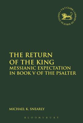 The Return of the King: Messianic Expectation in Book V of the Psalter - Snearly, Michael K