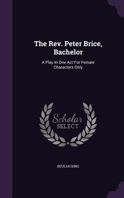 The REV. Peter Brice, Bachelor: A Play in One Act for Female Characters Only - King, Beulah