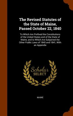 The Revised Statutes of the State of Maine, Passed October 22, 1840: To Which Are Prefixed the Constitutions of the United States and of the State of Maine, and to Which Are Subjoined the Other Public Laws of 1840 and 1841, with an Appendix - Maine