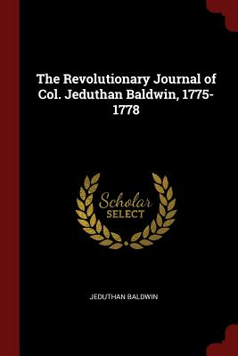 The Revolutionary Journal of Col. Jeduthan Baldwin, 1775-1778 - Baldwin, Jeduthan