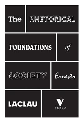 The Rhetorical Foundations of Society - Laclau, Ernesto