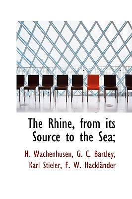 The Rhine: From Its Source to the Sea, Volume II - Wachenhusen, H, and Bartley, G C, and Stieler, Karl