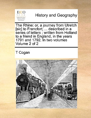 The Rhine: Or, a Journey from Utretch [Sic] to Francfort; ... Described in a Series of Letters; Written from Holland to a Friend in England, in the Years 1791 and 1792. in Two Volumes Volume 2 of 2 - Cogan, T